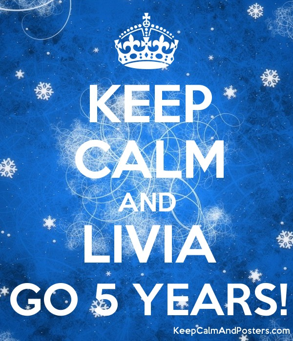 KEEP CALM AND LIVIA GO 5 YEARS! - Keep Calm and Posters