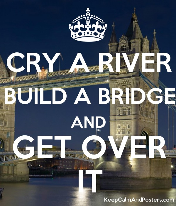cry a river build a bridge and get over it keep calm and posters
