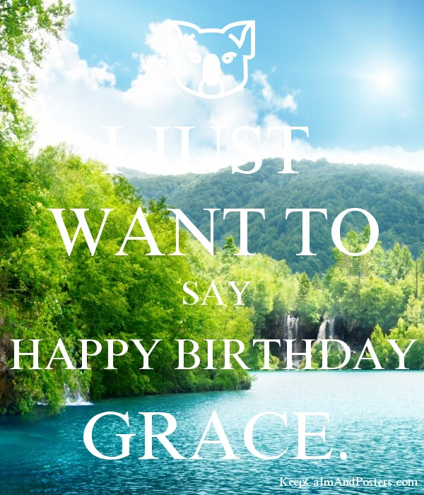 I Just Want To Say Happy Birthday Grace Keep Calm And Posters Generator Maker For Free Keepcalmandposters Com