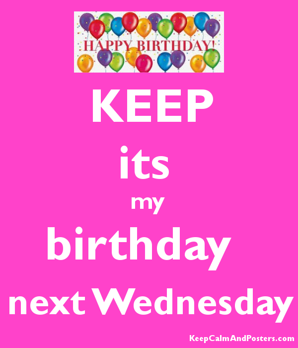 a98b84d5be2f KEEP its my birthday next Wednesday - Keep Calm and Posters ...