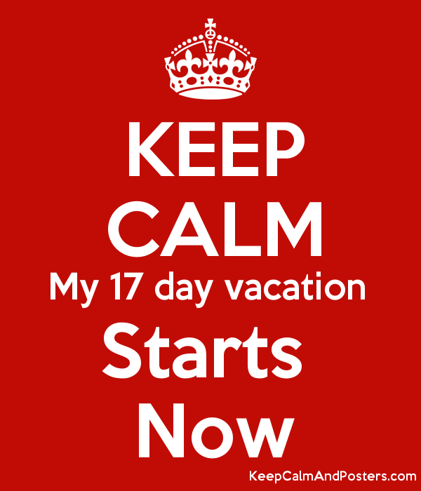 KEEP CALM My 17 Day Vacation Starts Now Poster