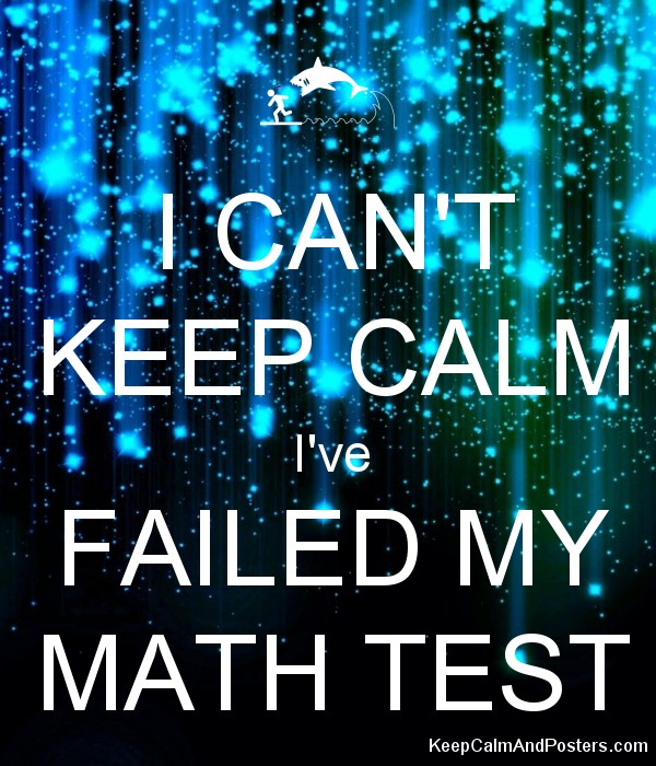 I CAN\'T KEEP CALM I\'ve FAILED MY MATH TEST - Keep Calm and Posters ...