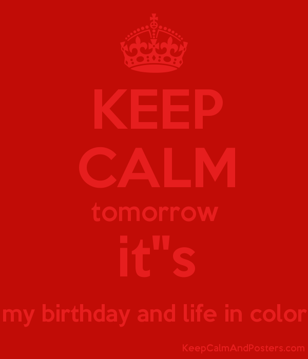 Keep Calm Tomorrow It S My Birthday And Life In Color Keep Calm And Posters Generator Maker