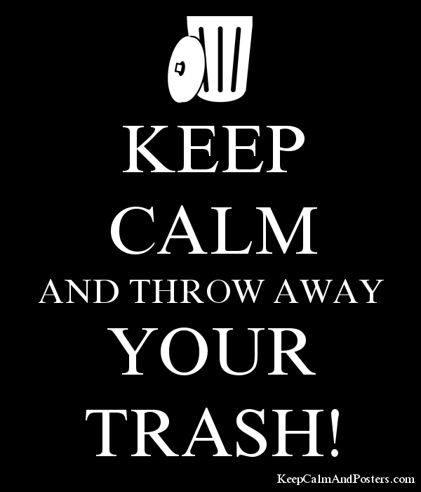 KEEP CALM AND THROW AWAY YOUR TRASH! Poster