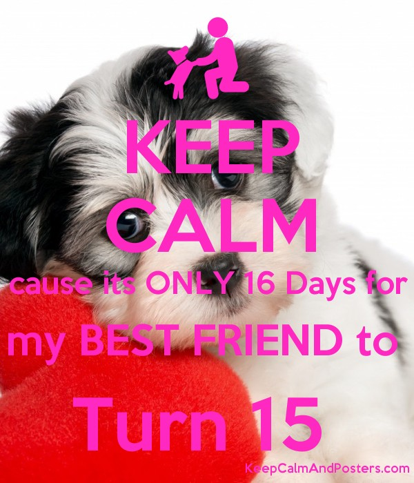 KEEP CALM cause its ONLY 16 Days for my BEST FRIEND to  Turn 15  Poster