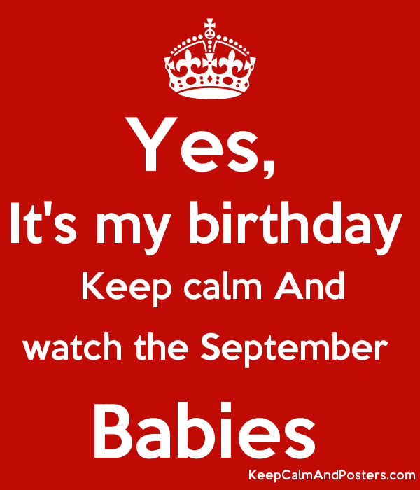Yes Its My Birthday Keep Calm And Watch The September Babies