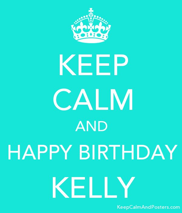 Keep Calm And Happy Birthday Kelly Keep Calm And Posters Generator
