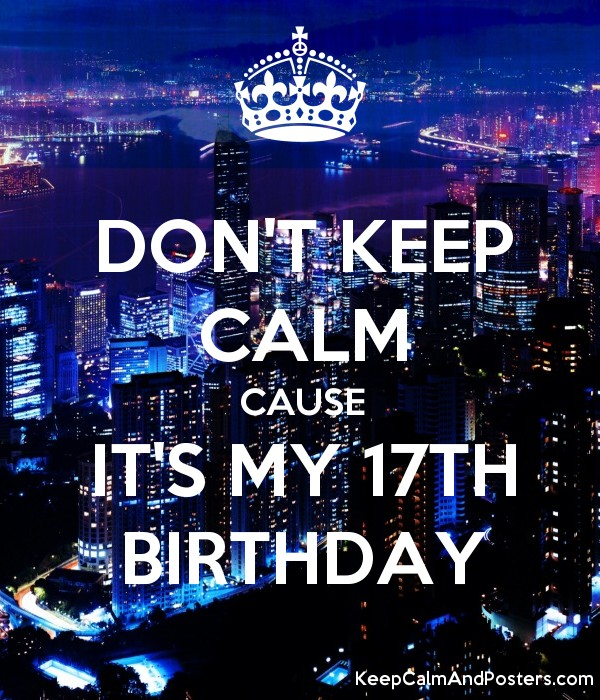 don t keep calm cause it s my 17th birthday keep calm and posters