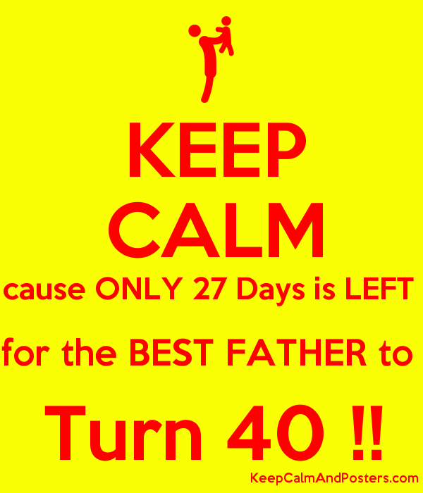 KEEP CALM cause ONLY 27 Days is LEFT  for the BEST FATHER to  Turn 40 !! Poster