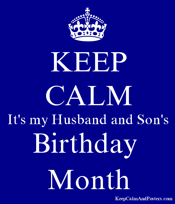 KEEP CALM It's my Husband and Son's Birthday Month - Keep Calm and