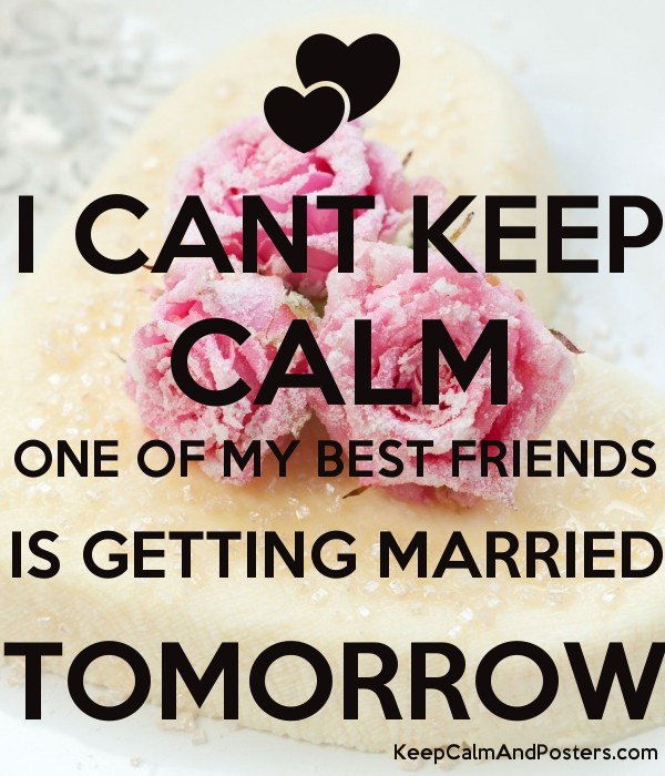 I Cant Keep Calm One Of My Best Friends Is Getting Married Tomorrow Poster