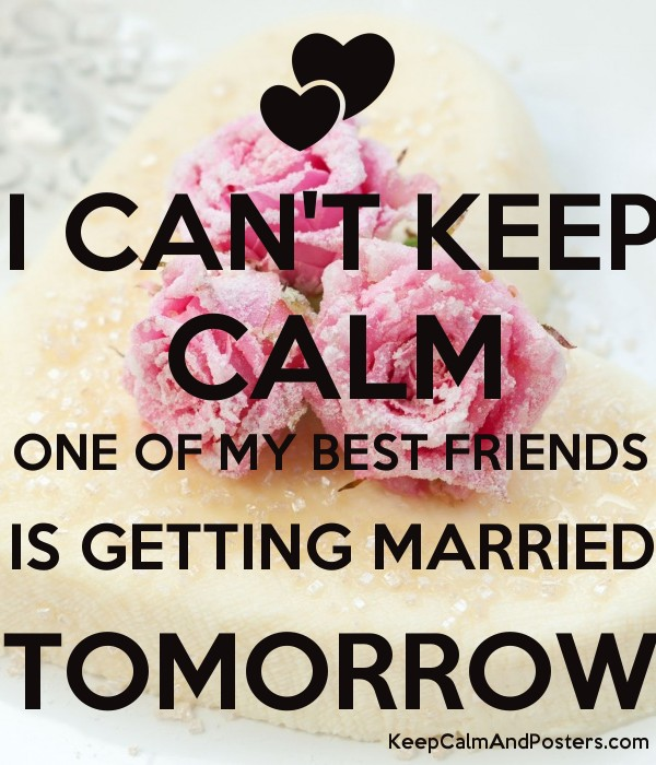 I Can T Keep Calm One Of My Best Friends Is Getting Married Tomorrow Poster