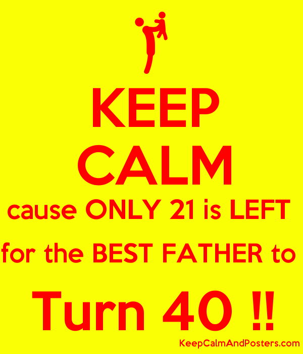 KEEP CALM cause ONLY 21 is LEFT  for the BEST FATHER to  Turn 40 !! Poster