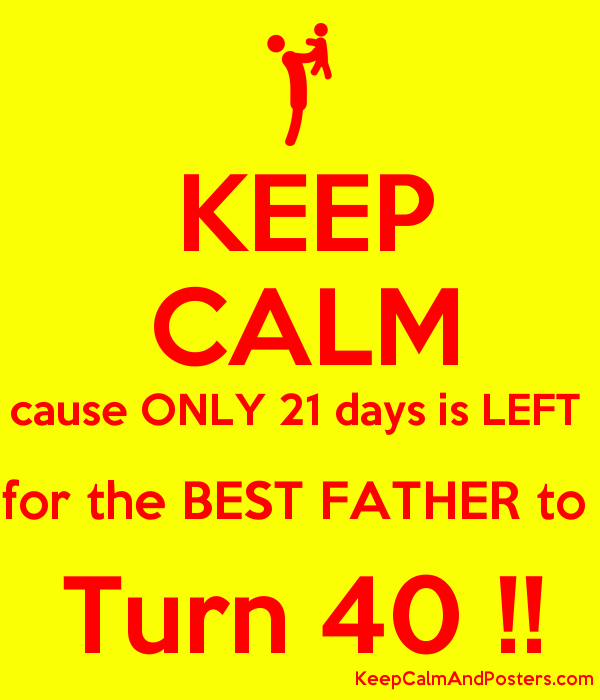 KEEP CALM cause ONLY 21 days is LEFT  for the BEST FATHER to  Turn 40 !! Poster