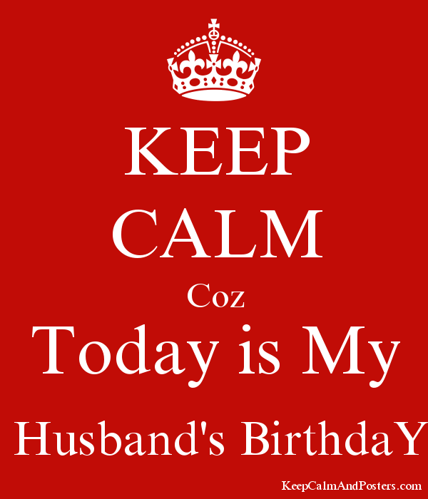 KEEP CALM Coz Today Is My Husbands BirthdaY Poster