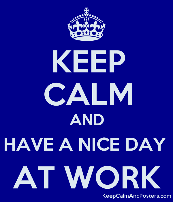 Keep Calm And Have A Nice Day At Work Keep Calm And Posters