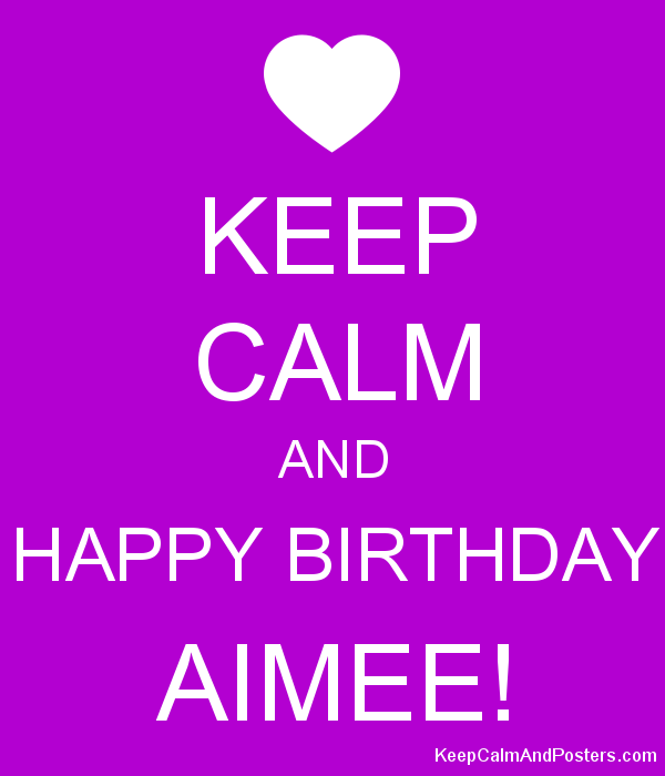 KEEP CALM AND HAPPY BIRTHDAY AIMEE! Poster