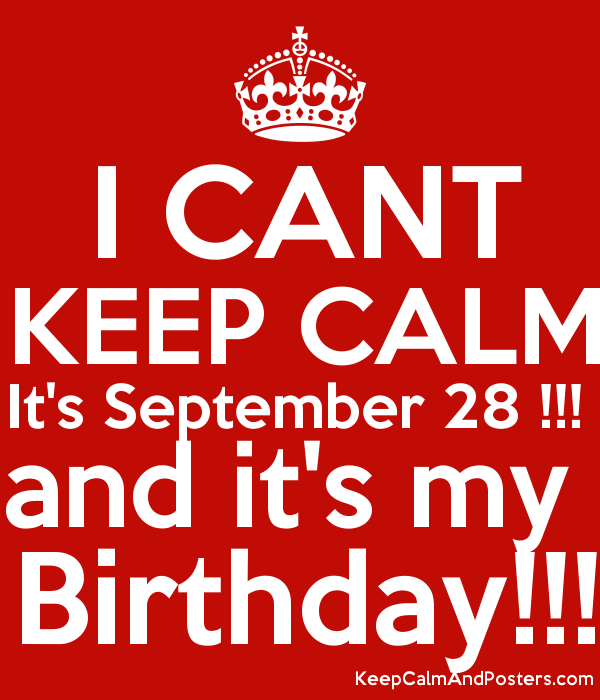 I CANT KEEP CALM Itu0027s September 28 !!! And Itu0027s My Birthday!