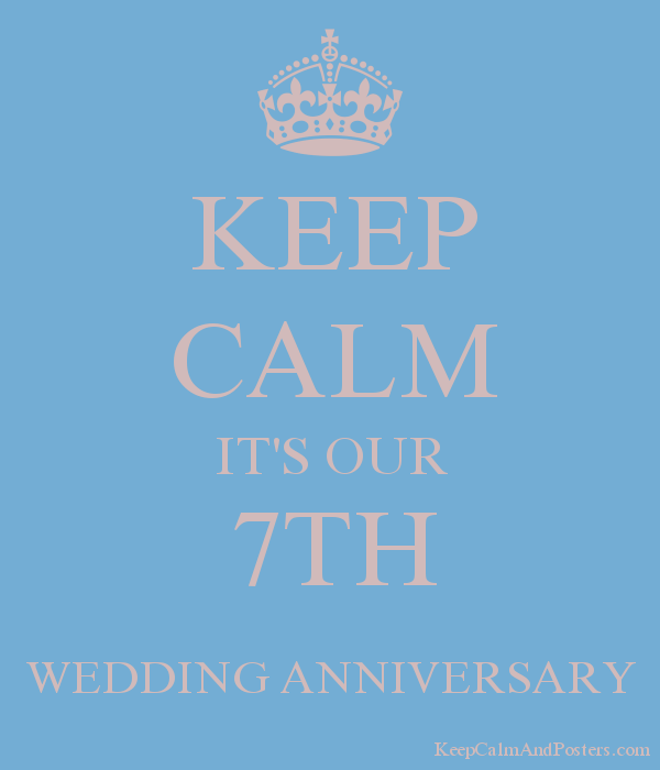 7th Wedding Anniversary.Keep Calm It S Our 7th Wedding Anniversary Keep Calm And