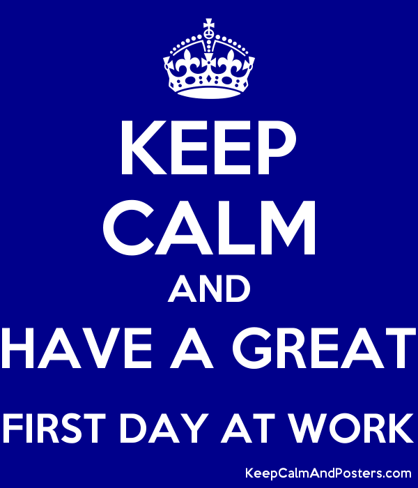 Keep Calm And Have A Great First Day At Work Keep Calm And Posters