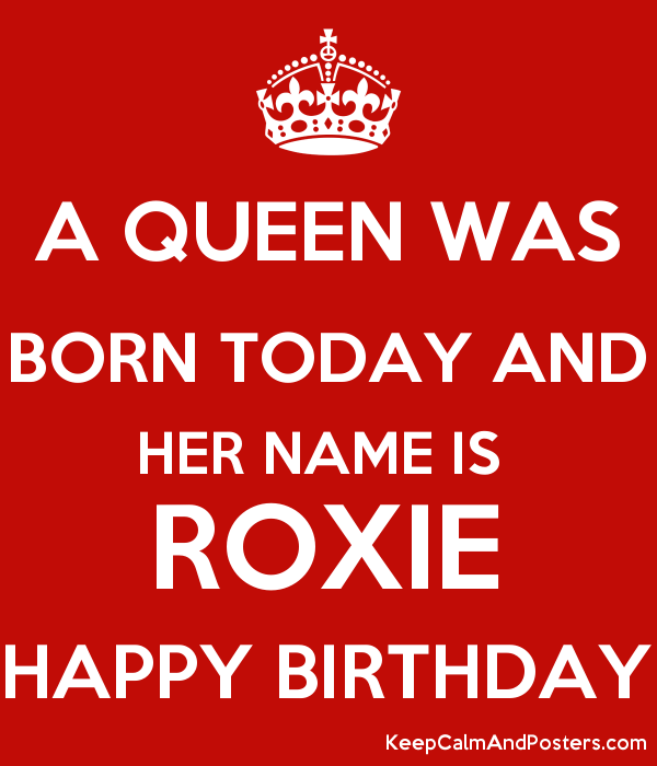 A QUEEN WAS BORN TODAY AND HER NAME IS ROXIE HAPPY BIRTHDAY - Keep ...