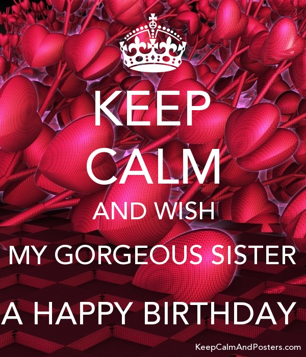 keep calm and wish my gorgeous sister a happy birthday keep calm