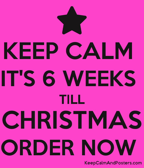 keep calm its 6 weeks till christmas order now poster
