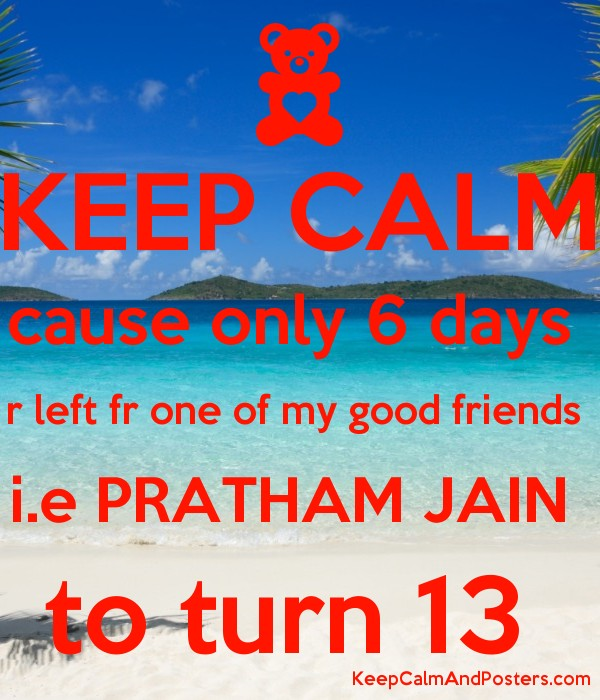 KEEP CALM cause only 6 days  r left fr one of my good friends  i.e PRATHAM JAIN  to turn 13  Poster