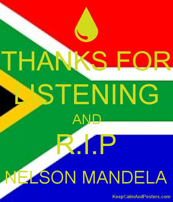 thanks for listening and r i p nelson mandela keep calm and