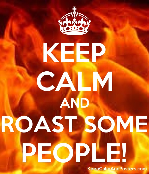 KEEP CALM AND ROAST SOME PEOPLE! - Keep Calm and Posters