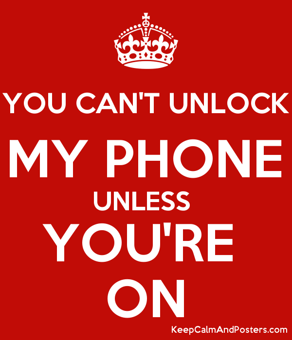 YOU CAN'T UNLOCK MY PHONE UNLESS YOU'RE ON - Keep Calm and