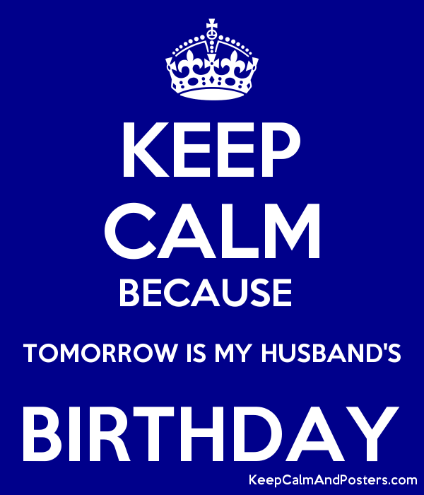 KEEP CALM BECAUSE TOMORROW IS MY HUSBANDS BIRTHDAY Poster