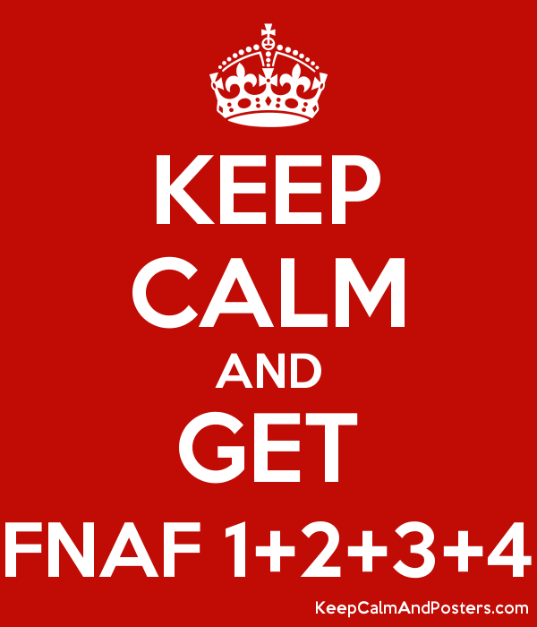 KEEP CALM AND GET FNAF 1+2+3+4 - Keep Calm and Posters Generator