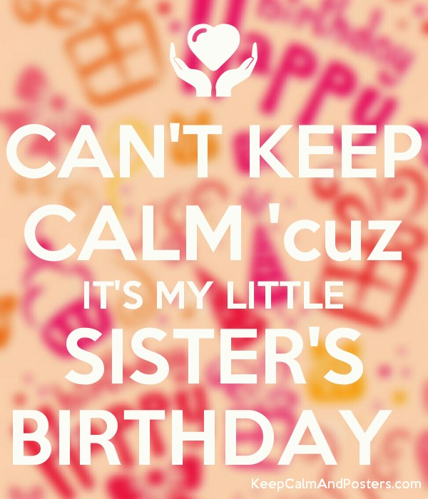 CANT KEEP CALM Cuz ITS MY LITTLE SISTERS BIRTHDAY Poster