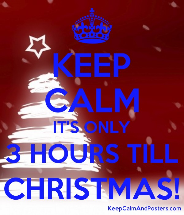 How Many Hours Until Christmas.Keep Calm It S Only 3 Hours Till Christmas Keep Calm And