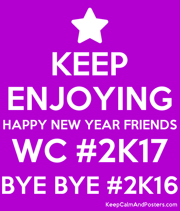 keep enjoying happy new year friends wc 2k17 bye bye 2k16 poster