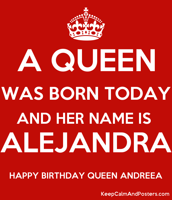 A QUEEN WAS BORN TODAY AND HER NAME IS  ALEJANDRA HAPPY BIRTHDAY QUEEN ANDREEA Poster