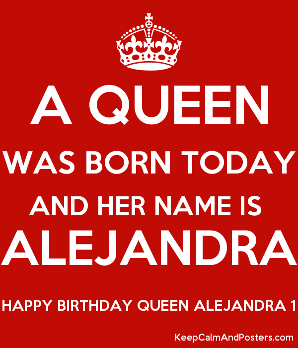 A Queen Was Born Today And Her Name Is Alejandra Happy Birthday