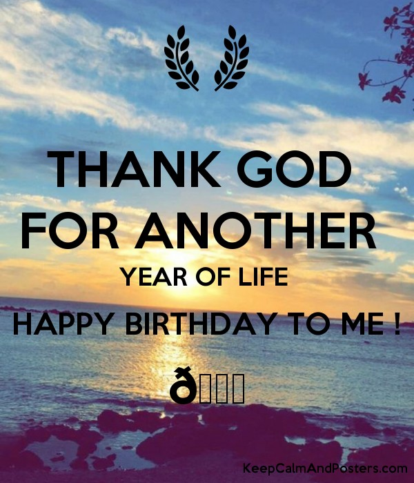 thank god for another year of life happy birthday to me