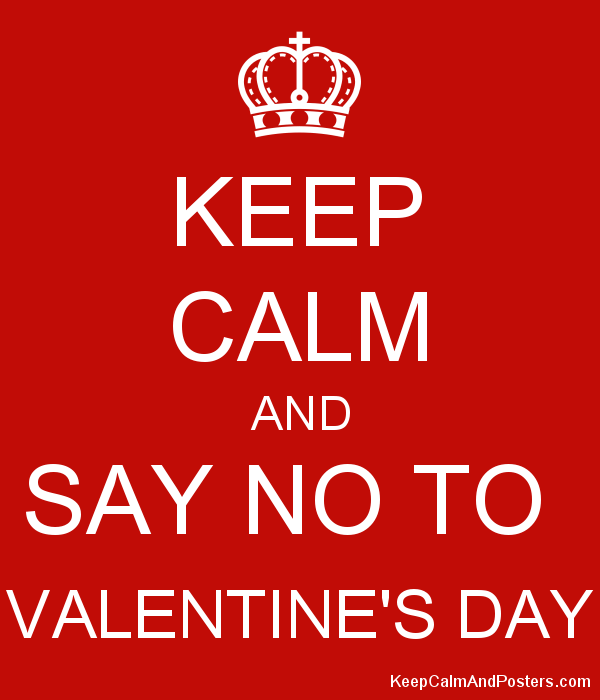 Keep Calm And Say No To Valentine S Day Keep Calm And Posters