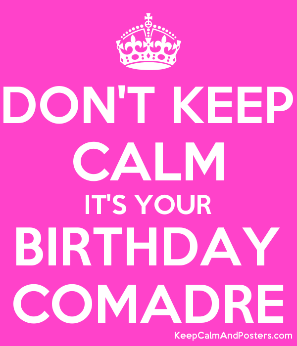 Don T Keep Calm It S Your Birthday Comadre Keep Calm And Posters Generator Maker For Free Keepcalmandposters Com