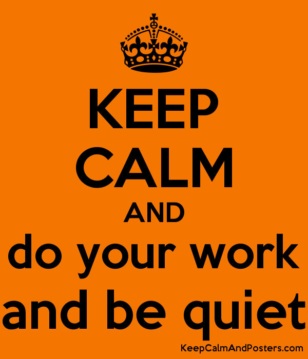 keep calm and do your work and be quiet keep calm and posters