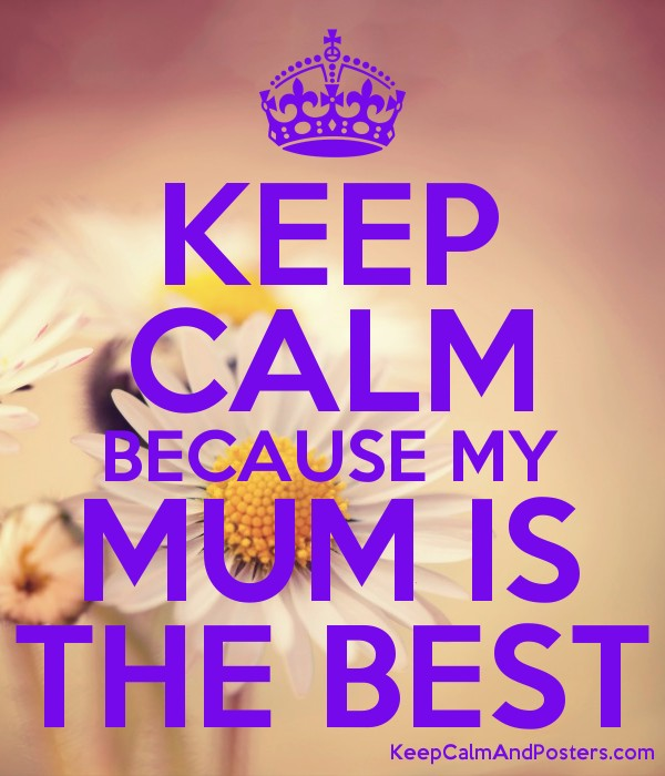 keep calm because my mum is the best keep calm and posters