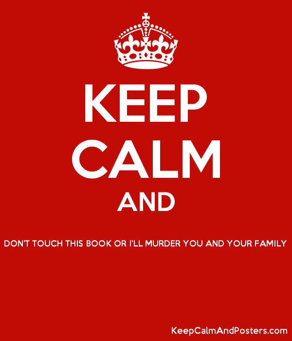 KEEP CALM AND DON'T TOUCH THIS BOOK OR I'LL MURDER YOU AND