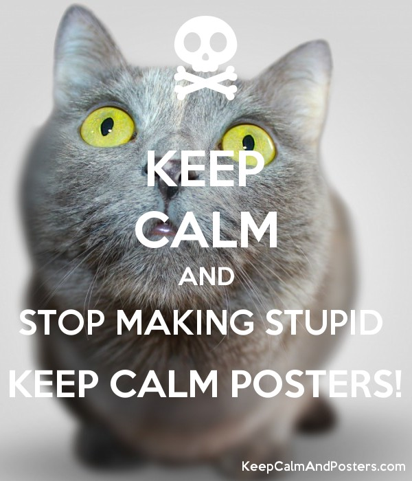 keep calm and stop making stupid keep calm posters keep calm and