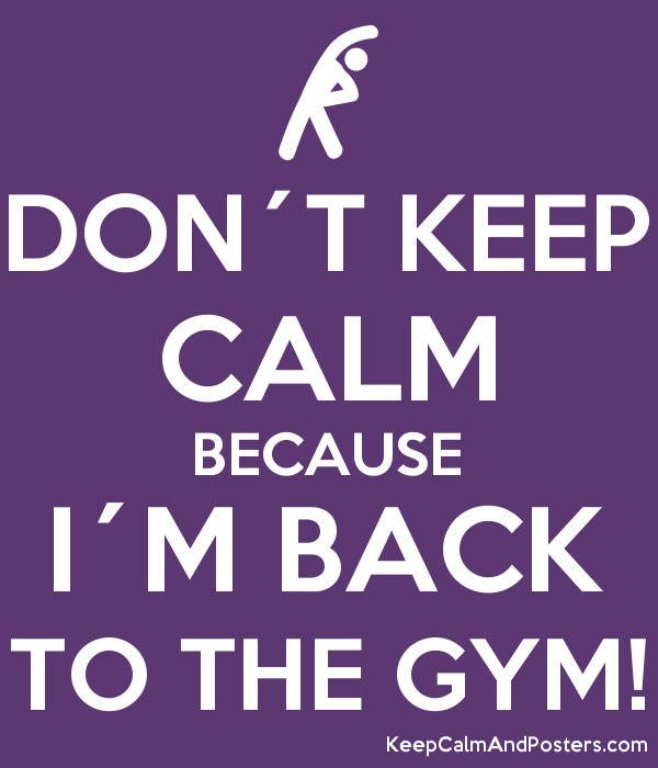 DON´T KEEP CALM BECAUSE I´M BACK TO THE GYM! - Keep Calm and