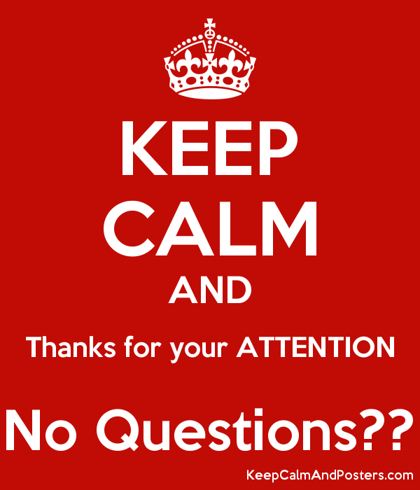 KEEP CALM AND Thanks for your ATTENTION No Questions?? - Keep Calm ...