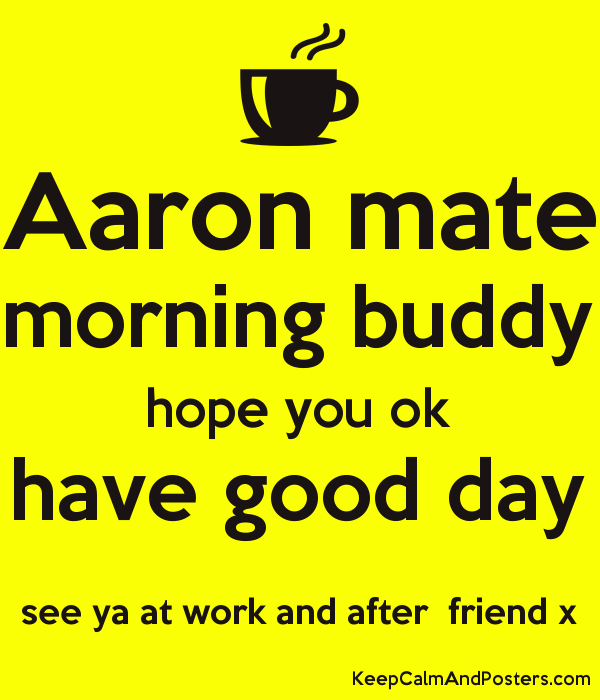 Aaron Mate Morning Buddy Hope You Ok Have Good Day See Ya At Work