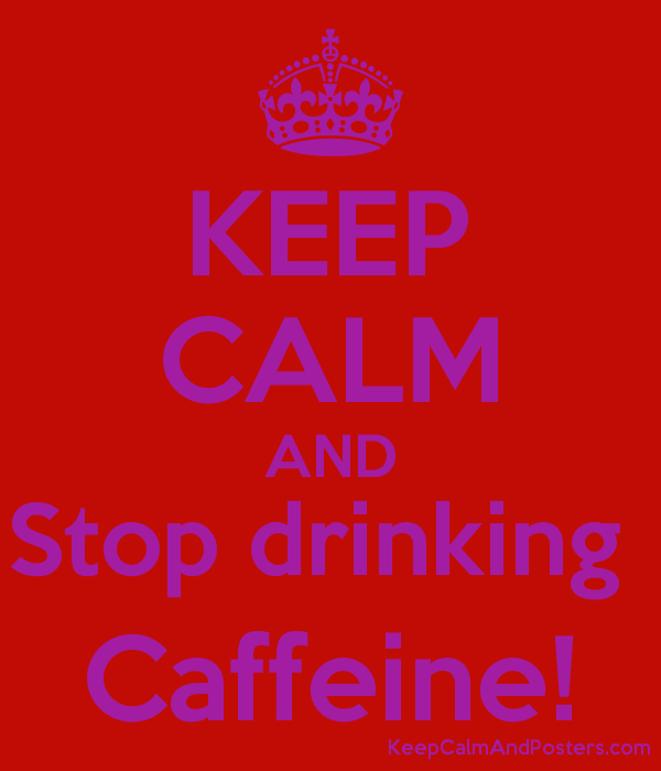 KEEP CALM AND Stop drinking Caffeine! - Keep Calm and