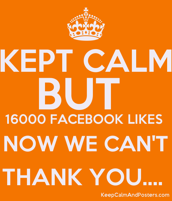 KEPT CALM BUT 16000 FACEBOOK LIKES NOW WE CAN'T THANK YOU     - Keep